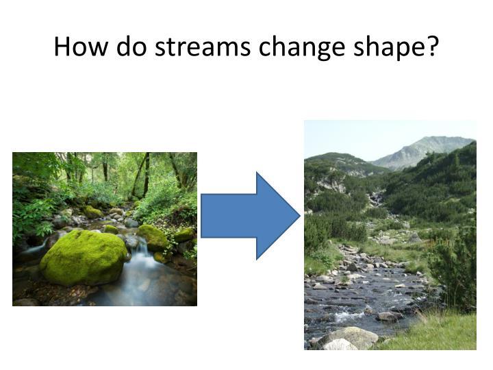 How do streams change shape?