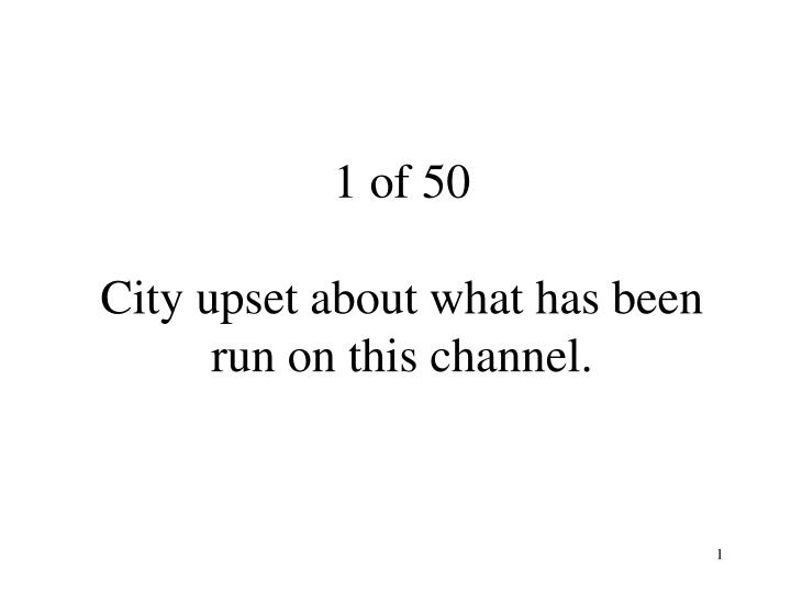 1 of 50 city upset about what has been run on this channel n.