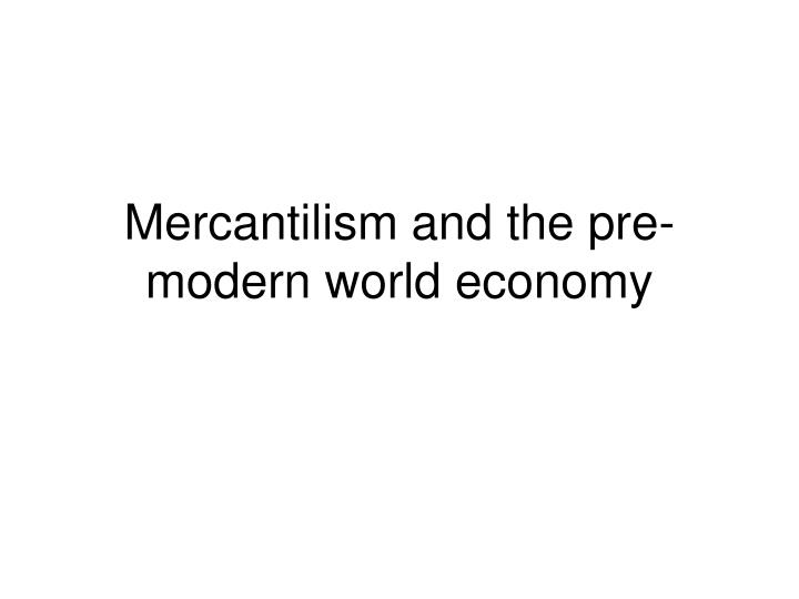mercantilism and the pre modern world economy n.