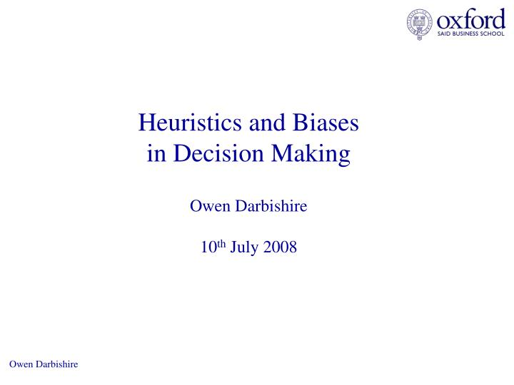 heuristics and biases in decision making owen darbishire 10 th july 2008 n.