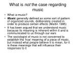 what is not the case regarding music