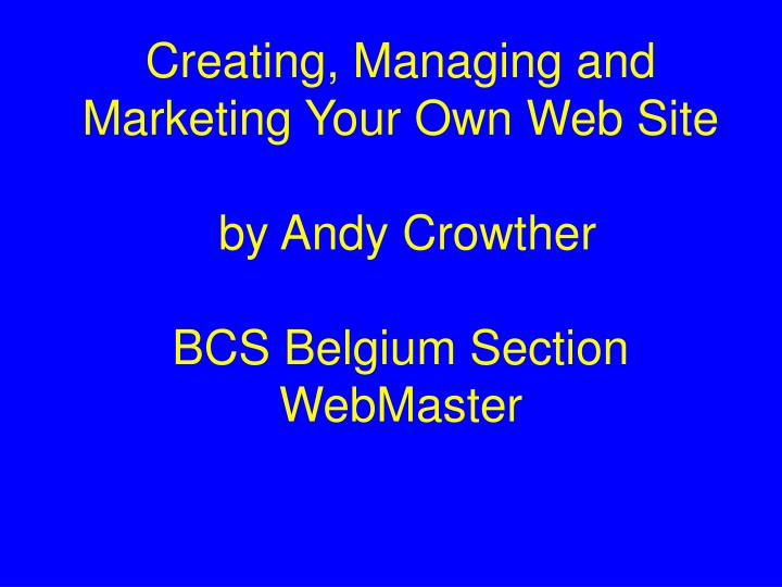 creating managing and marketing your own web site by andy crowther bcs belgium section webmaster n.