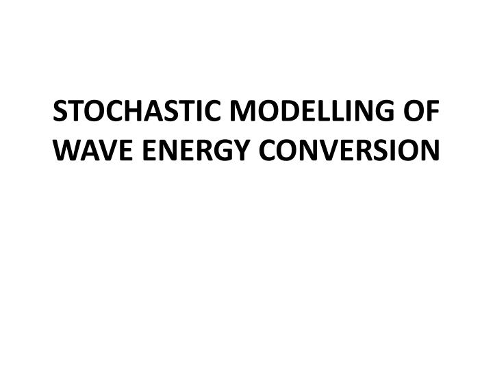STOCHASTIC MODELLING OF WAVE ENERGY CONVERSION