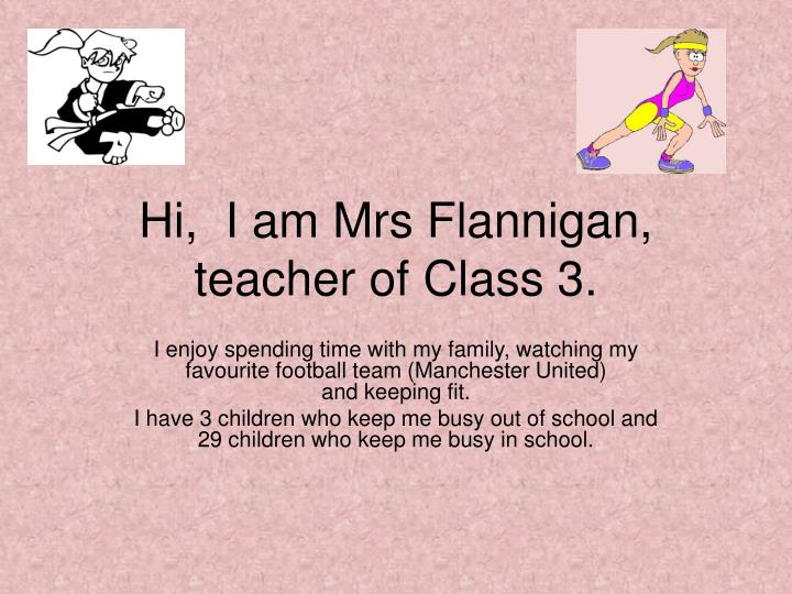 hi i am mrs flannigan teacher of class 3 n.