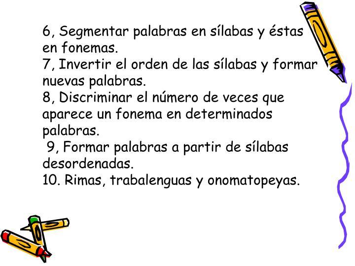 6, Segmentar palabras en sílabas y éstas en fonemas.