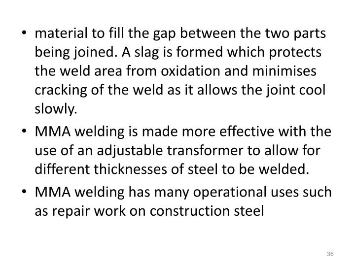 material to fill the gap between the two parts being joined. A slag is formed which protects the weld area from oxidation and minimises cracking of the weld as it allows the joint cool slowly.