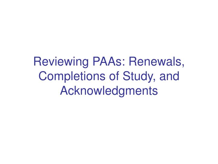 reviewing paas renewals completions of study and acknowledgments n.