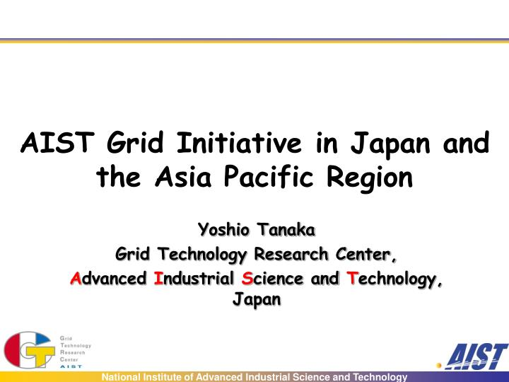 aist grid initiative in japan and the asia pacific region n.