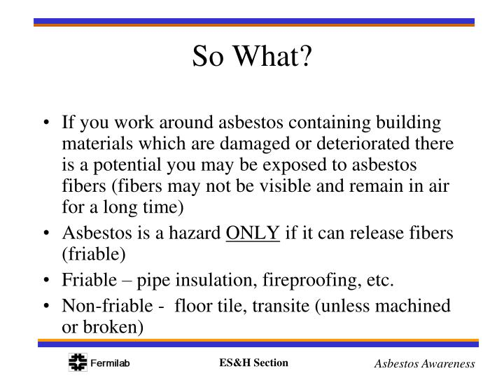If you work around asbestos containing building materials which are damaged or deteriorated there is a potential you may be exposed to asbestos fibers (fibers may not be visible and remain in air for a long time)