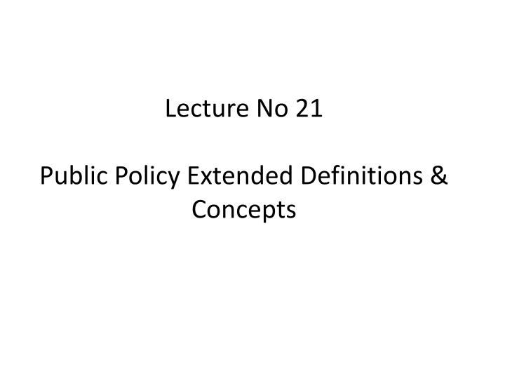 lecture no 21 public policy extended definitions concepts n.