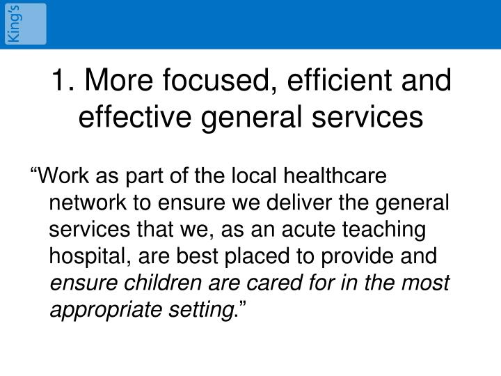 1. More focused, efficient and effective general services