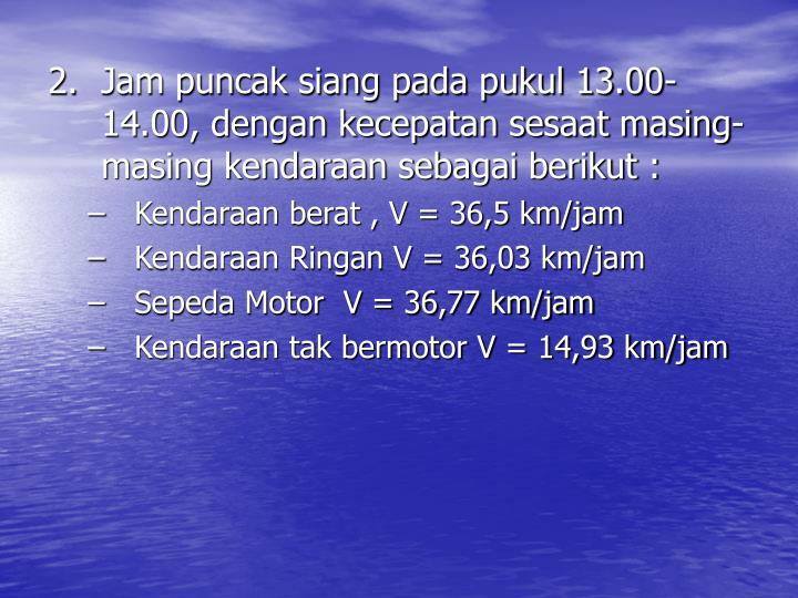 2.Jam puncak siang pada pukul 13.00-14.00, dengan kecepatan sesaat masing-masing kendaraan sebagai berikut :