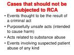 cases that should not be subjected to rca