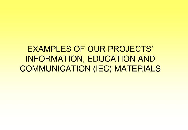 EXAMPLES OF OUR PROJECTS' INFORMATION, EDUCATION AND COMMUNICATION (IEC) MATERIALS