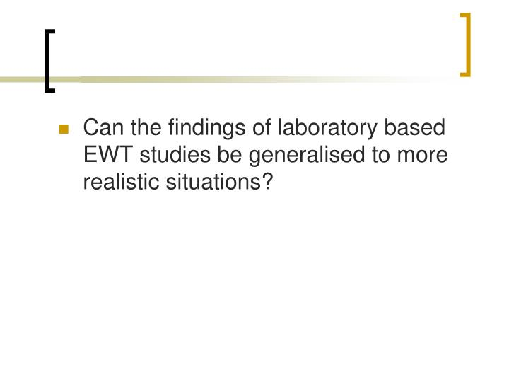 Can the findings of laboratory based EWT studies be generalised to more realistic situations?