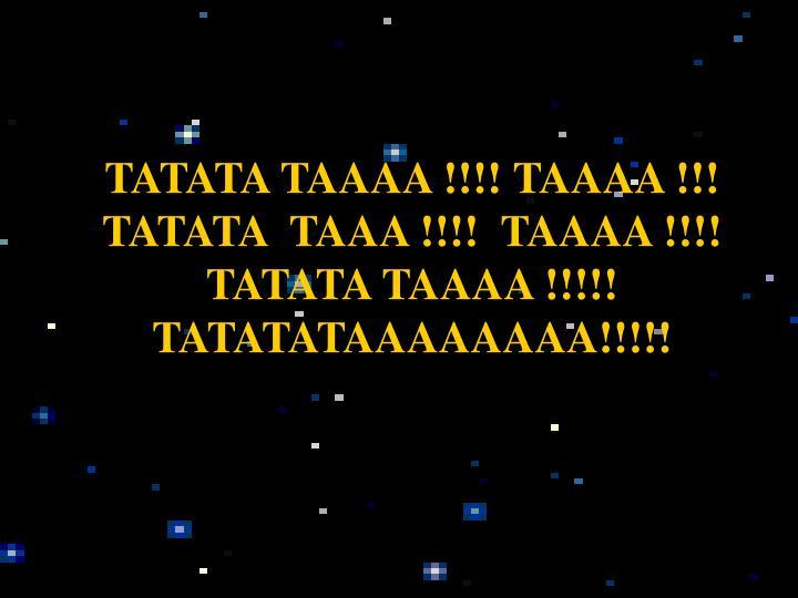 TATATA TAAAA !!!! TAAAA !!! TATATA  TAAA !!!!  TAAAA !!!!   TATATA TAAAA !!!!!   TATATATAAAAAAAA!!!!...