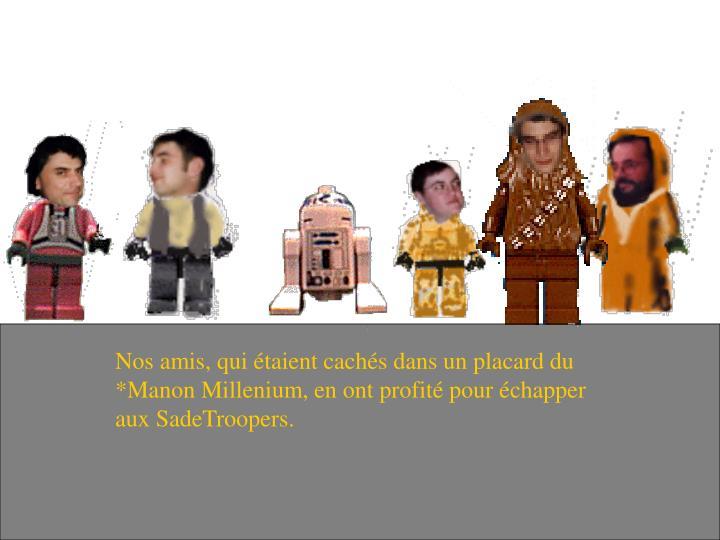 Nos amis, qui étaient cachés dans un placard du *Manon Millenium, en ont profité pour échapper aux SadeTroopers.