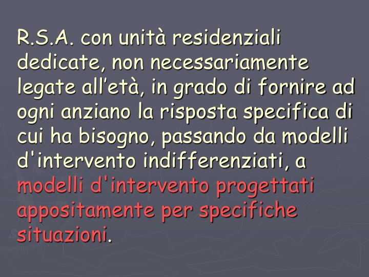 R.S.A. con unità residenziali dedicate, non necessariamente legate all'età, in grado di fornire ad ogni anziano la risposta specifica di cui ha bisogno, passando da modelli d'intervento indifferenziati, a