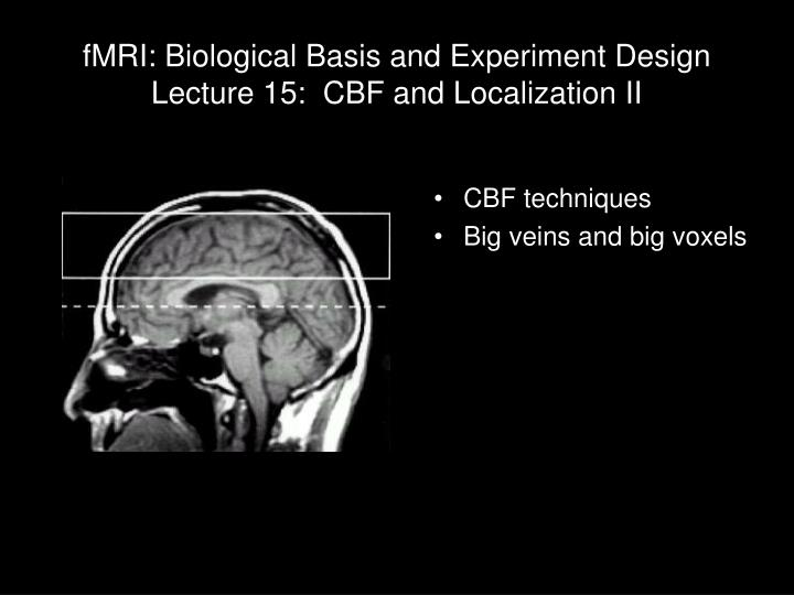 fmri biological basis and experiment design lecture 15 cbf and localization ii n.