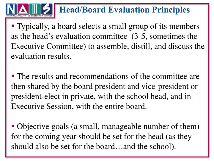 Typically, a board selects a small group of its members as the head's evaluation committee  (3-5, sometimes the Executive Committee) to assemble, distill, and discuss the evaluation results.