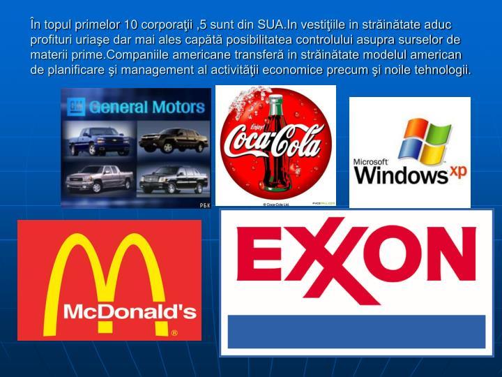 În topul primelor 10 corporaţii ,5 sunt din SUA.In vestiţiile in străinătate aduc profituri uriaşe dar mai ales capătă posibilitatea controlului asupra surselor de materii prime.Companiile americane transferă in străinătate modelul american de planificare şi management al activităţii economice precum şi noile tehnologii.