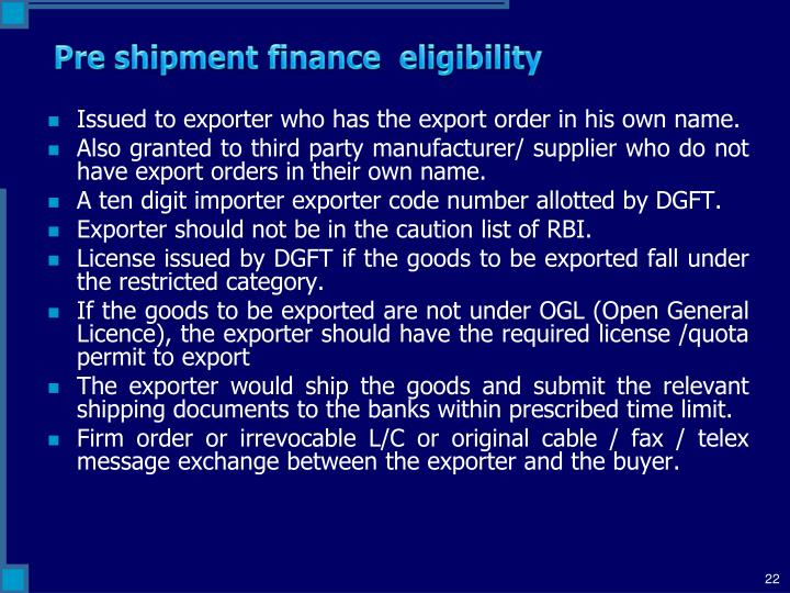 pre shipment finance Packing credit (pre-shipment finance) is a working capital advance granted to exporters to enable them to purchase/import of raw materials, processing and packing of the goods meant for exports.