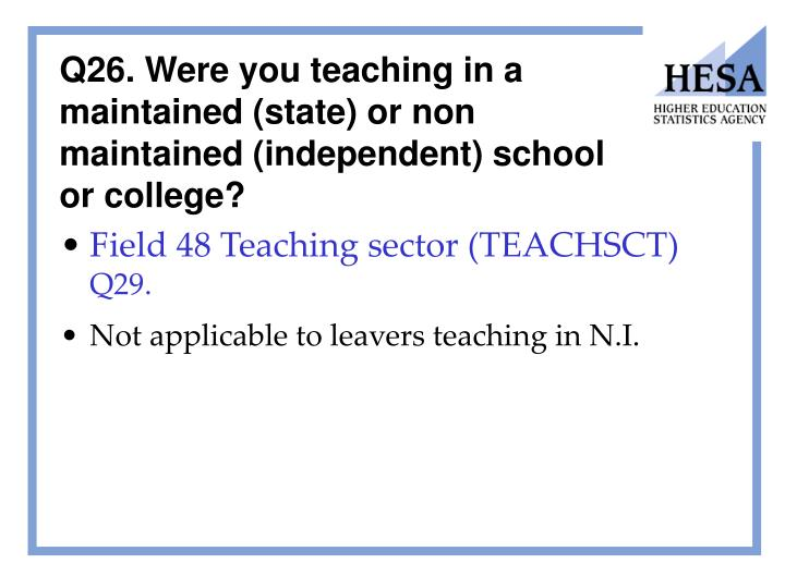 Q26. Were you teaching in a maintained (state) or non maintained (independent) school or college?