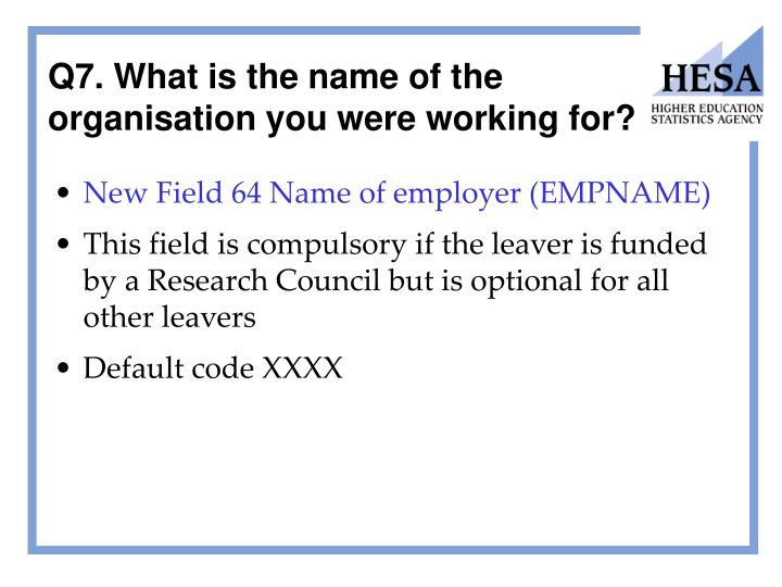 Q7. What is the name of the organisation you were working for?