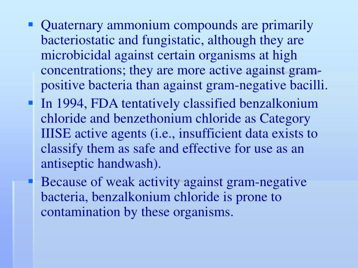Quaternary ammonium compounds are primarily bacteriostatic and fungistatic, although they are microbicidal against certain organisms at high concentrations; they are more active against gram-positive bacteria than against gram-negative bacilli.