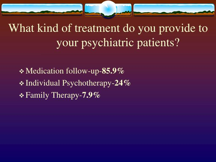 What kind of treatment do you provide to your psychiatric patients?