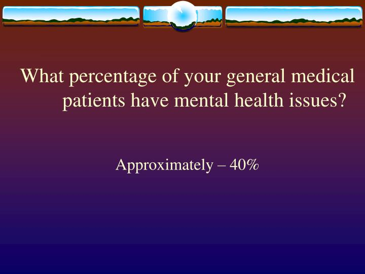 What percentage of your general medical patients have mental health issues?