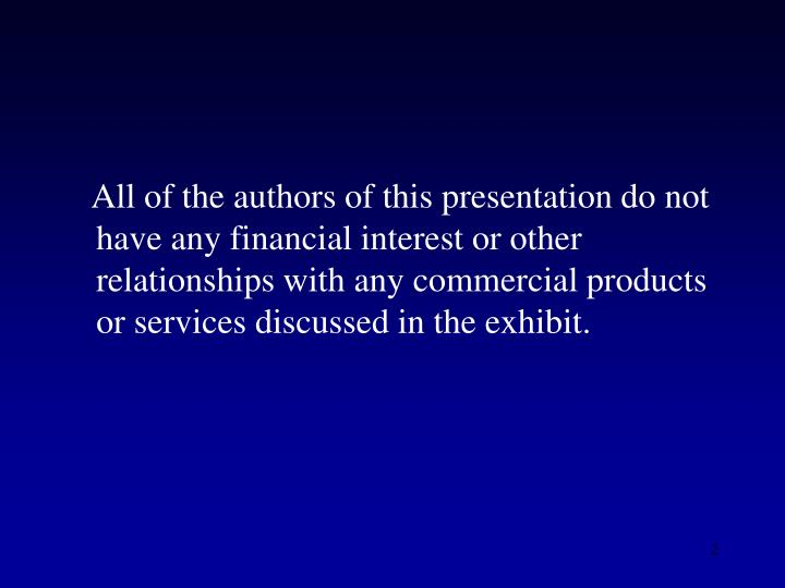 All of the authors of this presentation do not have any financial interest or other relationships wi...