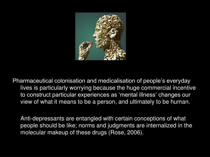 Pharmaceutical colonisation and medicalisation of people's everyday lives is particularly worrying because the huge commercial incentive to construct particular experiences as 'mental illness' changes our view of what it means to be a person, and ultimately to be human.