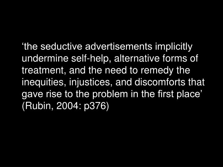 'the seductive advertisements implicitly undermine self-help, alternative forms of treatment, and the need to remedy the inequities, injustices, and discomforts that gave rise to the problem in the first place' (Rubin, 2004: p376)