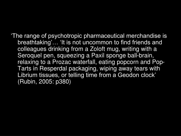 'The range of psychotropic pharmaceutical merchandise is breathtaking'… 'It is not uncommon to find friends and colleagues drinking from a Zoloft mug, writing with a Seroquel pen, squeezing a Paxil sponge ball-brain, relaxing to a Prozac waterfall, eating popcorn and Pop-Tarts in Resperdal packaging, wiping away tears with Librium tissues, or telling time from a Geodon clock' (Rubin, 2005: p380)
