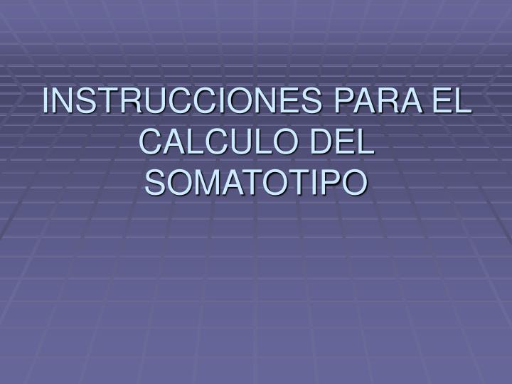 INSTRUCCIONES PARA EL CALCULO DEL SOMATOTIPO