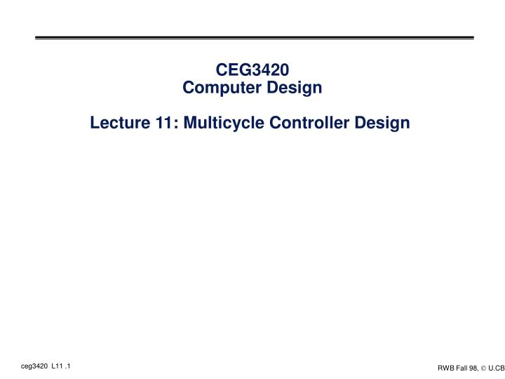 ceg3420 computer design lecture 11 multicycle controller design n.