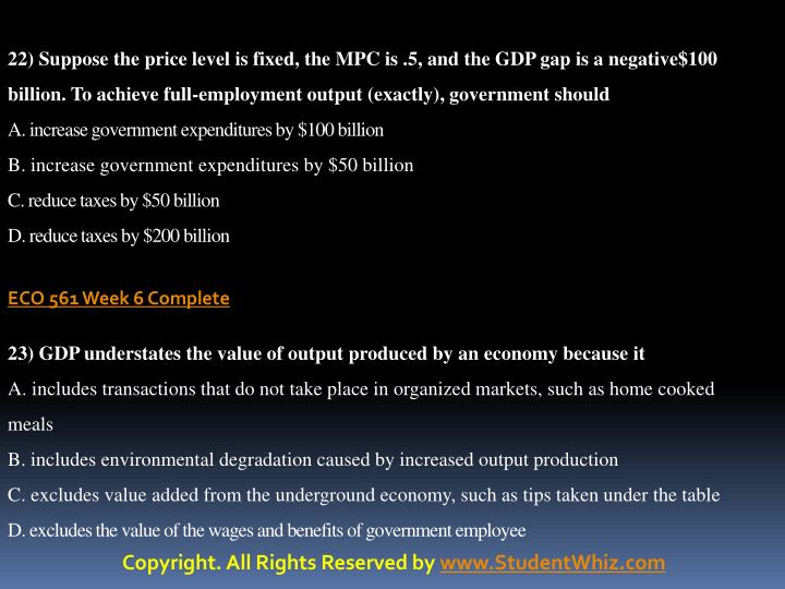 22) Suppose the price level is fixed, the MPC is .5, and the GDP gap is a negative$100 billion. To achieve full-employment output (exactly), government should