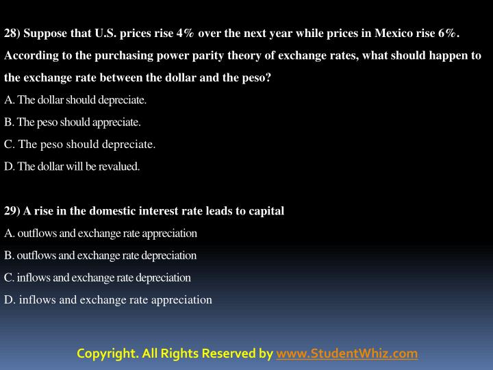 28) Suppose that U.S. prices rise 4% over the next year while prices in Mexico rise 6%. According to the purchasing power parity theory of exchange rates, what should happen to the exchange rate between the dollar and the peso?