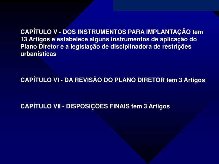 CAPÍTULO V - DOS INSTRUMENTOS PARA IMPLANTAÇÃO tem 13 Artigos e estabelece alguns instrumentos de aplicação do Plano Diretor e a legislação de disciplinadora de restrições urbanísticas