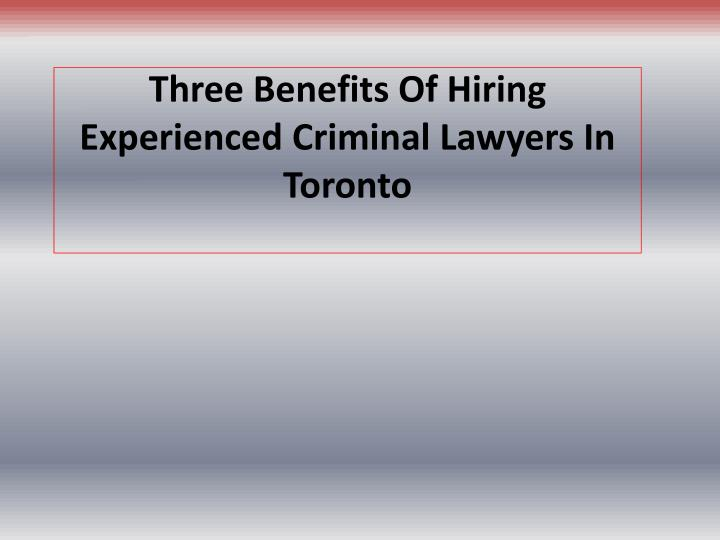three benefits of hiring experienced criminal lawyers in toronto n.