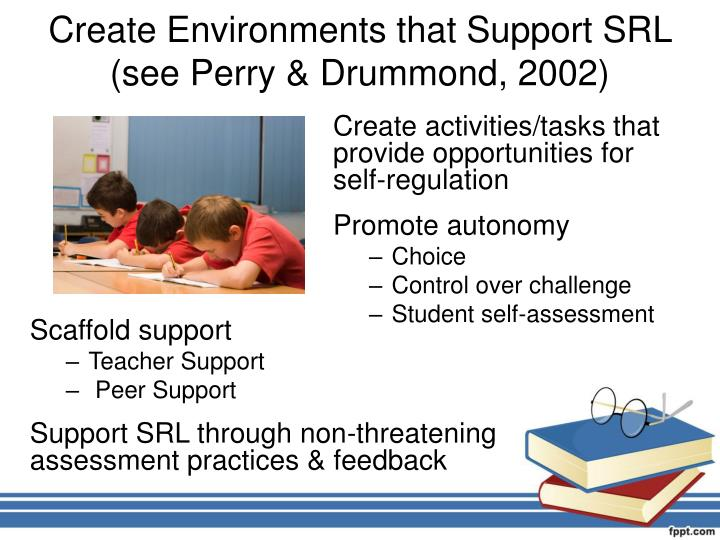 Create Environments that Support SRL (see Perry & Drummond, 2002)