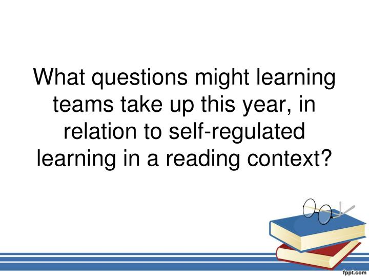 What questions might learning teams take up this year, in relation to self-regulated learning in a reading context?