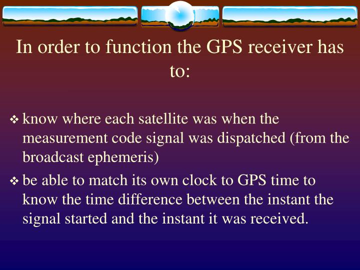 In order to function the GPS receiver has to: