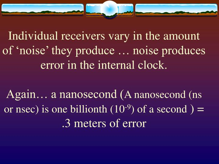 Individual receivers vary in the amount of 'noise' they produce … noise produces error in the internal clock.