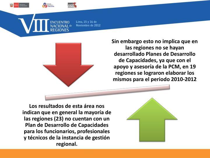 Sin embargo esto no implica que en las regiones no se hayan desarrollado Planes de Desarrollo de Capacidades, ya que con el apoyo y asesoría de la PCM, en 19 regiones se lograron elaborar los mismos para el periodo 2010-2012
