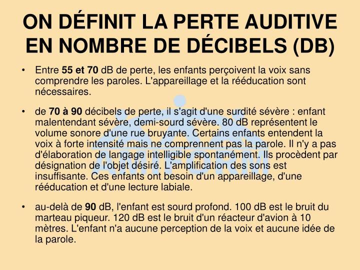 ON DÉFINIT LA PERTE AUDITIVE EN NOMBRE DE DÉCIBELS (DB)