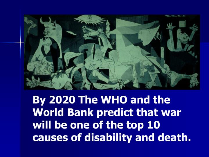 By 2020 The WHO and the World Bank predict that war will be one of the top 10 causes of disability a...