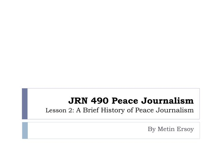 jrn 490 peace journalism lesson 2 a brief history of peace journalism n.