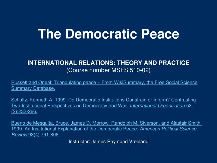 essays on democratic peace theory An essay or paper on review of the democratic peace theory the theory of democratic peace stands on the idea that countries with democratic governments are less inclined to have conflicts with other countries that lead to war.